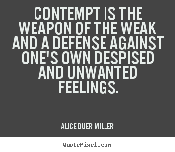 Friendship quotes - Contempt is the weapon of the weak and a defense against one's own despised..