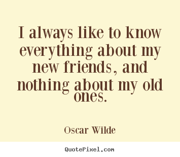 Oscar Wilde image quote - I always like to know everything about my new friends,.. - Friendship quote