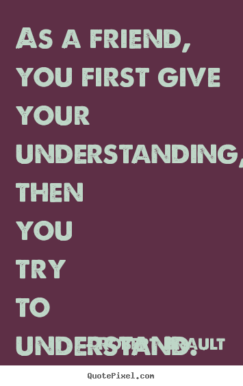 Friendship quotes - As a friend, you first give your understanding, then you..