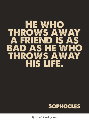 Create your own poster sayings about friendship - He who throws away a friend is as bad as he..