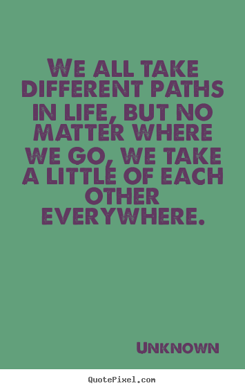 Friendship quote - We all take different paths in life, but no matter where we..