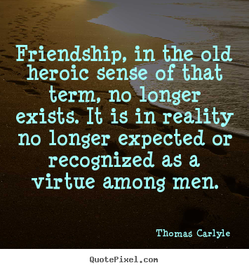 Quotes about friendship - Friendship, in the old heroic sense of that term, no longer..