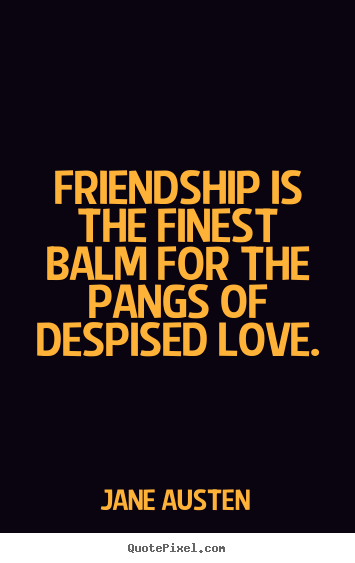 Jane Austen picture sayings - Friendship is the finest balm for the pangs of despised love. - Friendship quotes