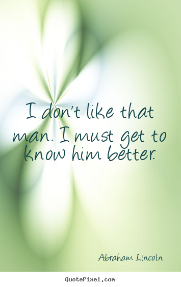 Abraham Lincoln photo quotes - I don't like that man. i must get to know him better. - Friendship quote