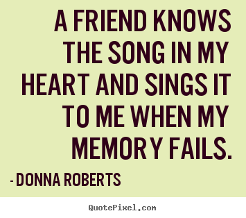 Design custom picture quotes about friendship - A friend knows the song in my heart and sings it to me when my memory..