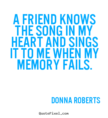 A friend knows the song in my heart and sings.. Donna Roberts top friendship quote