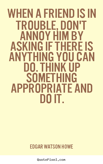 Quote about friendship - When a friend is in trouble, don't annoy him by asking if there..
