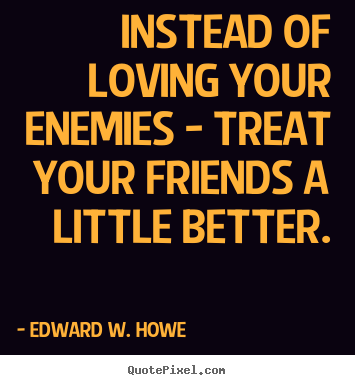 Customize picture quote about friendship - Instead of loving your enemies - treat your friends..