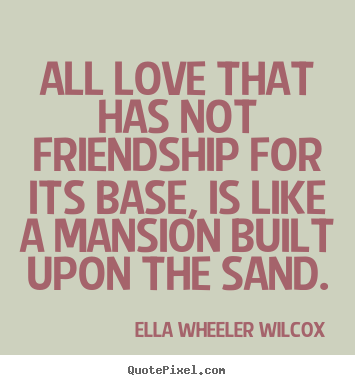 Friendship quotes - All love that has not friendship for its base, is like a mansion..
