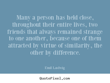 Quotes about friendship - Many a person has held close, throughout their entire lives, two friends..