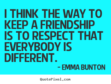 I think the way to keep a friendship is to respect that everybody.. Emma Bunton greatest friendship quotes