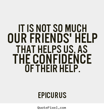 It is not so much our friends' help that helps.. Epicurus famous friendship quotes