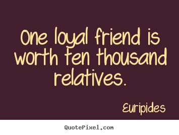 Quote about friendship - One loyal friend is worth ten thousand relatives.