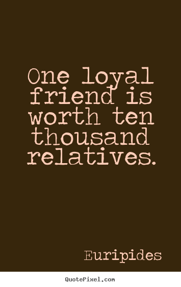 Friendship quotes - One loyal friend is worth ten thousand relatives.