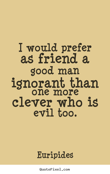 Friendship sayings - I would prefer as friend a good man ignorant than..