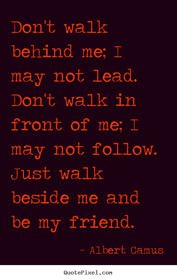 Albert Camus image sayings - Don't walk behind me; i may not lead. don't walk.. - Friendship quotes