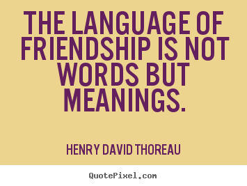 Henry David Thoreau picture quotes - The language of friendship is not words but meanings. - Friendship quote