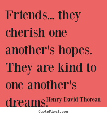 Friendship quotes - Friends... they cherish one another's hopes. they..