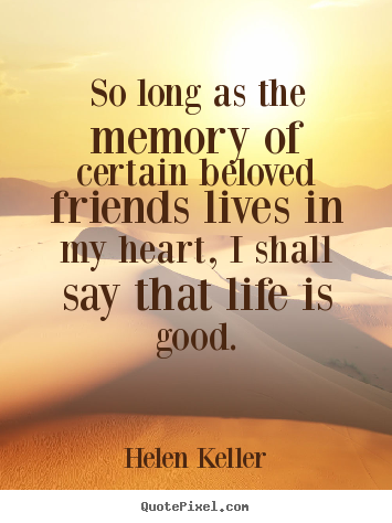 Quote about friendship - So long as the memory of certain beloved friends lives in..