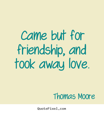 Make picture quotes about friendship - Came but for friendship, and took away love.