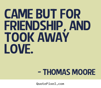 Friendship quotes - Came but for friendship, and took away love.