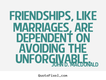 John D. MacDonald picture quotes - Friendships, like marriages, are dependent on avoiding.. - Friendship quotes