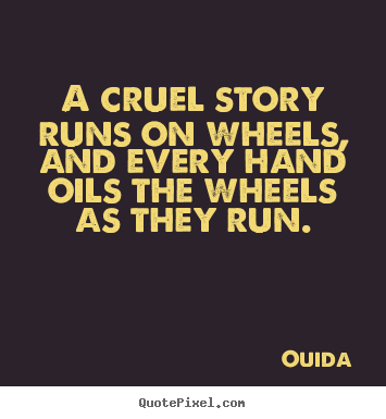A cruel story runs on wheels, and every hand oils the wheels.. Ouida  friendship quotes