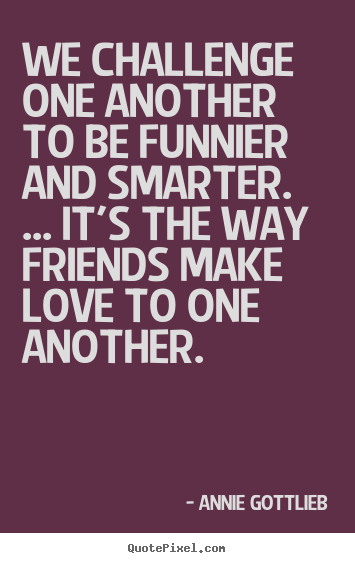Quote about friendship - We challenge one another to be funnier and smarter...