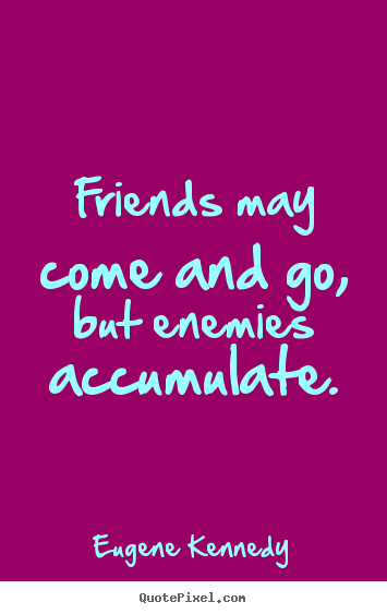 Friendship quote - Friends may come and go, but enemies accumulate.