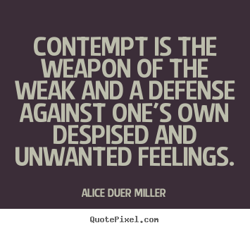 Alice Duer Miller picture quotes - Contempt is the weapon of the weak and a defense.. - Friendship quotes