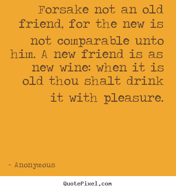 Friendship quotes - Forsake not an old friend, for the new is not comparable..