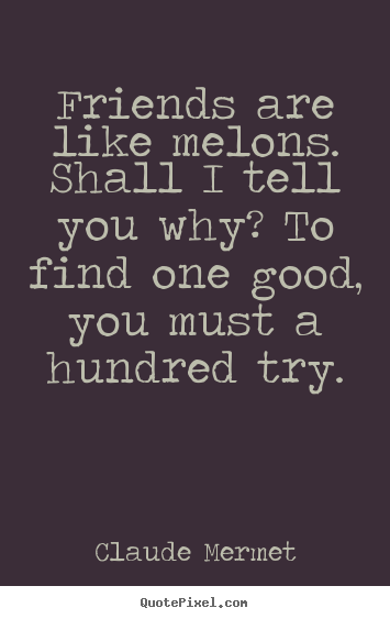 Design custom picture quotes about friendship - Friends are like melons. shall i tell you why? to find one good, you..