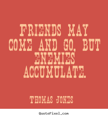 Thomas Jones poster quote - Friends may come and go, but enemies accumulate. - Friendship quote