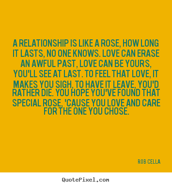 Rob Cella poster quotes - A relationship is like a rose, how long it lasts, no one knows. love.. - Friendship quotes