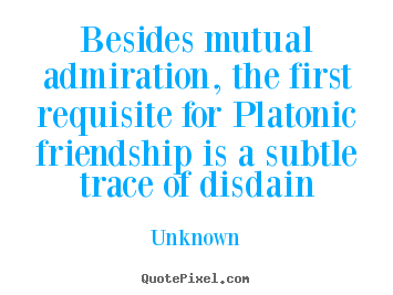 Customize photo quotes about friendship - Besides mutual admiration, the first requisite..