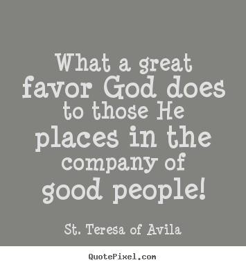 What a great favor god does to those he places in.. St. Teresa Of Avila  friendship quotes