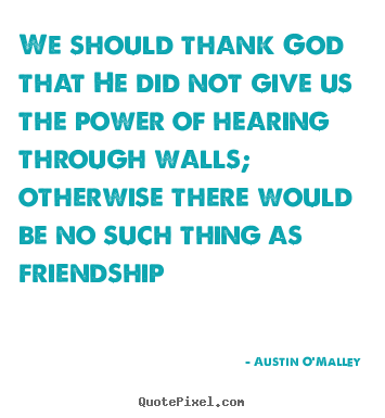 We should thank god that he did not give us the.. Austin O'Malley good friendship quotes