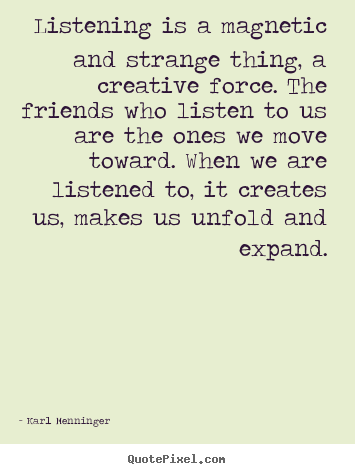 Create your own picture quotes about friendship - Listening is a magnetic and strange thing,..