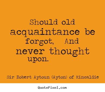 Should old acquaintance be forgot,   and never thought upon. 			  		 Sir Robert Aytoun (Ayton) Of Kincaldie great friendship quotes