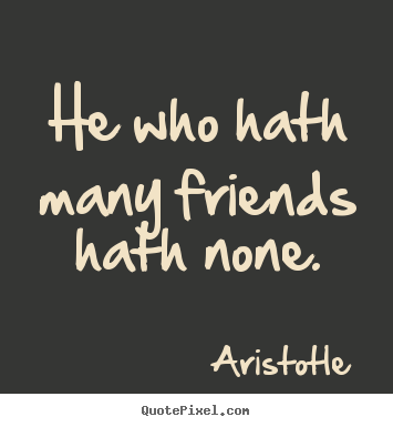 Customize poster sayings about friendship - He who hath many friends hath none.