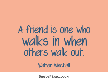 A friend is one who walks in when others walk out. Walter Winchell famous friendship quotes