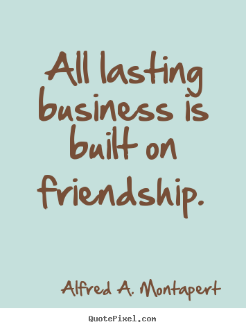 Friendship quote - All lasting business is built on friendship.