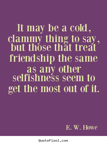 Quotes about friendship - It may be a cold, clammy thing to say, but those that treat..