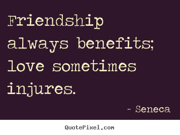 Friendship always benefits; love sometimes injures. Seneca famous friendship quotes