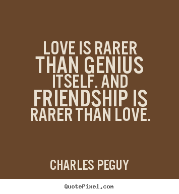 Friendship quotes - Love is rarer than genius itself. and friendship is rarer than..