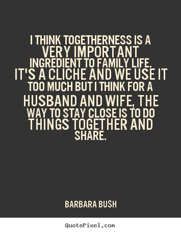 Quote about friendship - I think togetherness is a very important ingredient..
