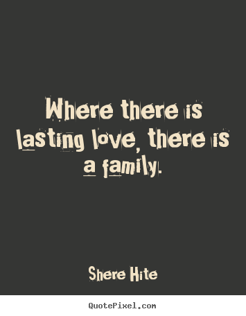 Quotes about friendship - Where there is lasting love, there is a family.