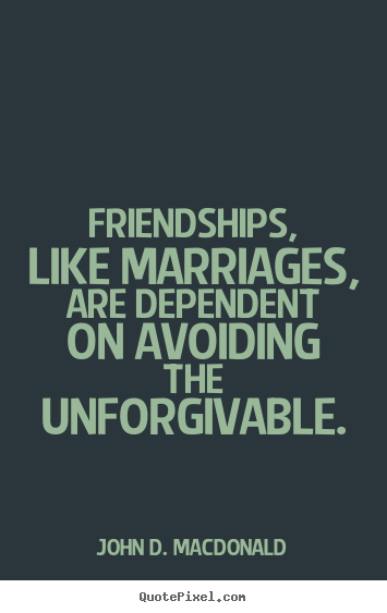 Friendships, like marriages, are dependent on avoiding.. John D. MacDonald greatest friendship quotes