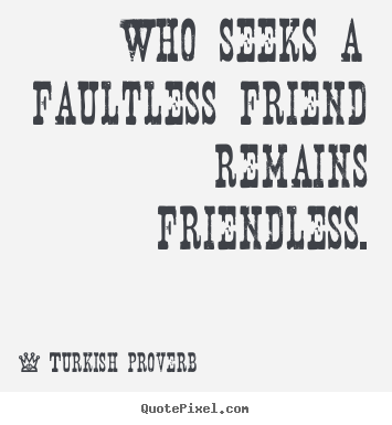 Quotes about friendship - Who seeks a faultless friend remains friendless.