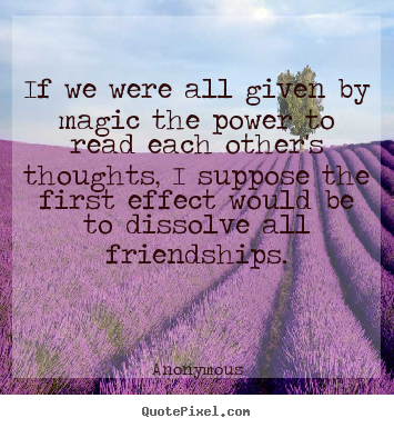 Design custom picture quotes about friendship - If we were all given by magic the power to read each other's thoughts,..